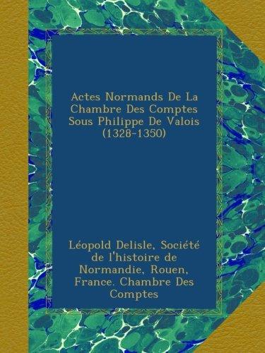 Actes Normands De La Chambre Des Comptes Sous Philippe De Valois (1328-1350)