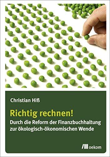 Richtig rechnen!: Durch die Reform der Finanzbuchhaltung zur ökologisch-ökonomischen Wende