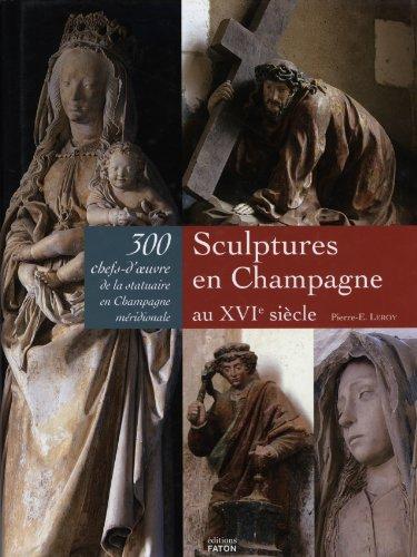 Sculptures en Champagne au XVIe siècle : 300 chefs-d'oeuvre de la statuaire en Champagne méridionale par Pierre-Eugène Leroy