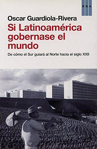 Si Latinoamérica gobernase el mundo (OTROS NO FICCIÓN) por OSCAR GUARDIOLA-RIVERA