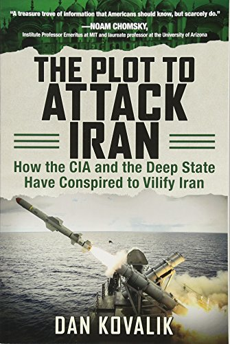 The Plot to Attack Iran: How the CIA and the Deep State Have Conspired to Vilify Iran por Dan Kovalik