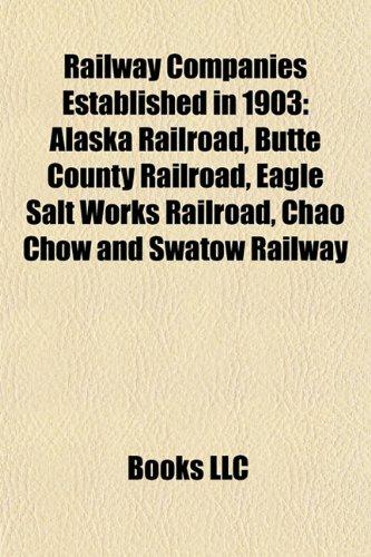 Railway Companies Established in 1903: Alaska Railroad, Butte County Railroad, Eagle Salt Works Railroad, Chao Chow and Swatow Railway