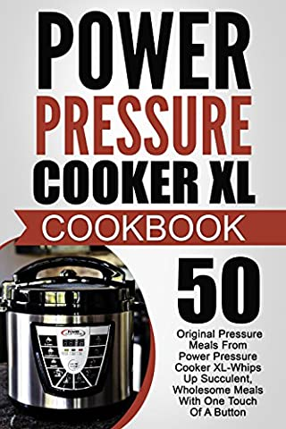 Power Pressure Cooker XL Cookbook: 50 Original Pressure Meals From Power Pressure Cooker XL-Whips Up Succulent, Wholesome Meals With One Touch Of A