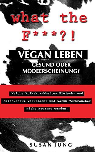 what the F***?! VEGAN LEBEN - Gesund oder Modeerscheinung?: Welche Volkskrankheiten Fleisch- und Milchkonsum verursacht und warum Verbraucher nicht gewarnt werden. - Industrie Schieben