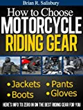 How to Choose Motorcycle Riding Gear That's Right For You (Motorcycles, Motorcycling and Motorcycle Gear Book 2)