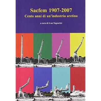 Sacfem (1907-2007). Cento Anni Di Un'industria Aretina