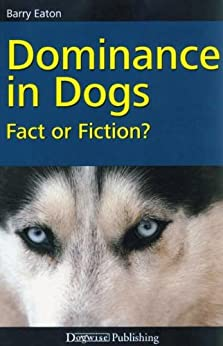 Dominance in Dogs - Fact or Fiction? by [Eaton, Barry]