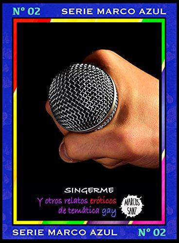 SingerMe. Y otros relatos eróticos de temática gay: Serie Marco Azul Nº2 por Marcos Sanz
