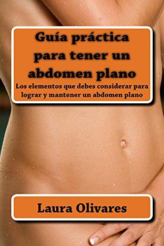 Guía práctica para tener un abdomen plano: Elementos que debes considerar para lograr y mantener un abdomen plano por Laura Olivares