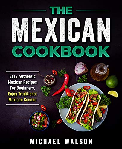 The Mexican Cookbook: Easy Authentic Mexican Recipes For Beginners. Enjoy Traditional Mexican Cuisine (English Edition)