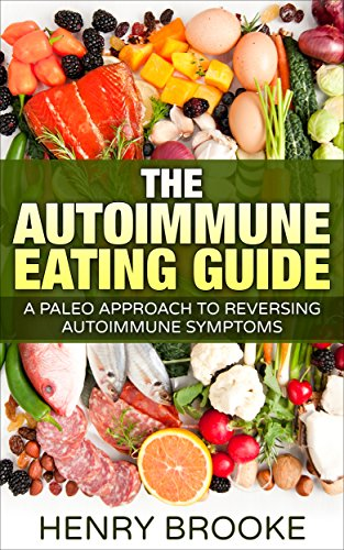 Autoimmune: Eating Guide A Paleo Approach To Reversing Autoimmune Symptoms (Anti-Inflammatory, Inflammation, Autoimmune Protocol) por Henry Brooke