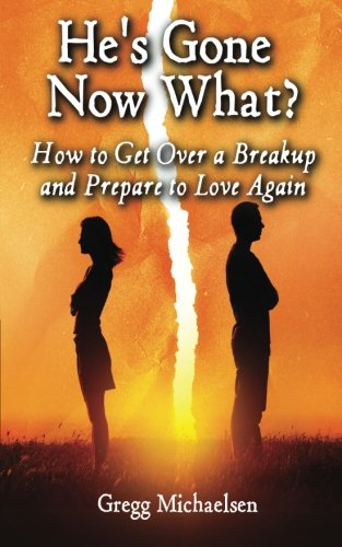 He's Gone Now What?: How to Get Over a Breakup and Prepare to Love Again (Relationship and Dating Advice for Women, Band 19)