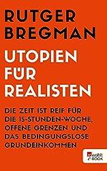 Utopien für Realisten: Die Zeit ist reif für die 15-Stunden-Woche, offene Grenzen und das bedingungslose Grundeinkommen (German Edition)
