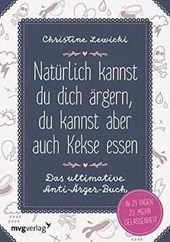 Natürlich kannst du dich ärgern, du kannst aber auch Kekse essen: Das ultimative Anti-Ärger-Buch (German Edition) by [Lewicki, Christine]