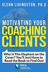 Motivating Your Coaching Clients: Why Is This Elephant on the Cover? You'll Just Have to Read the Book to Find Out!