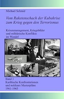"""Vom Raketenschach der Kubakrise zum Krieg gegen den Terrorismus: Karibische Konfrontationen und nukleare """"Masterpläne"""" 1961-1965"""