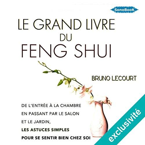 Le grand livre du Feng Shui: De l'entrée à la chambre à coucher, en passant par le salon, les astuces simples et économiques pour se sentir bien chez soi par Bruno Lecourt