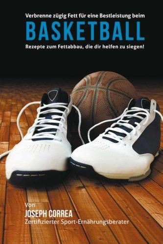 Verbrenne zugig Fett fur eine Bestleistung beim Basketball: Rezepte zum Fettabbau, die dir helfen zu siegen! por Joseph Correa (Zertifizierter Sport-Ernahrungsberater)