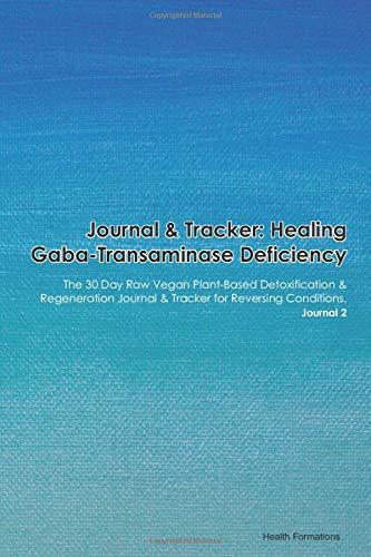 Journal & Tracker: Healing Gaba-Transaminase Deficiency: The 30 Day Raw Vegan Plant-Based Detoxification & Regeneration Journal & Tracker for Reversing Conditions. Journal 2