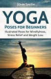 YOGA: Poses For Beginners: Illustrated Poses For Mindfulness, Stress Relief And Weight Loss (Yoga for beginners, Yoga books, Meditation, Fitness books)