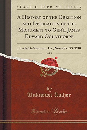 A History of the Erection and Dedication of the Monument to Gen'l James Edward Oglethorpe, Vol. 7: Unveiled in Savannah, Ga;, November 23, 1910 (Classic Reprint) by Unknown Author (2015-09-27)