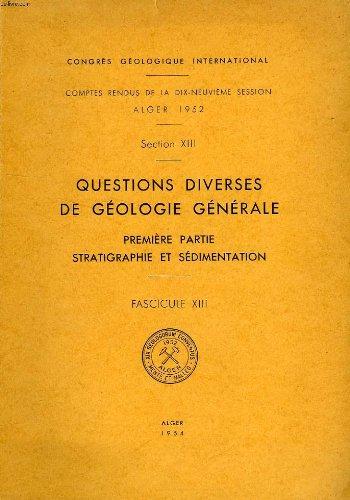 CONGRES GEOLOGIQUE INTERNATIONAL, XIXe SESSION, ALGER 1952, SECTION XIII, QUESTIONS DIVERSES DE GEOLOGIE GENERALE, 1re PARTIE: STRATIGRAPHIE ET SEDIMENTATION, FASC. XIII par COLLECTIF