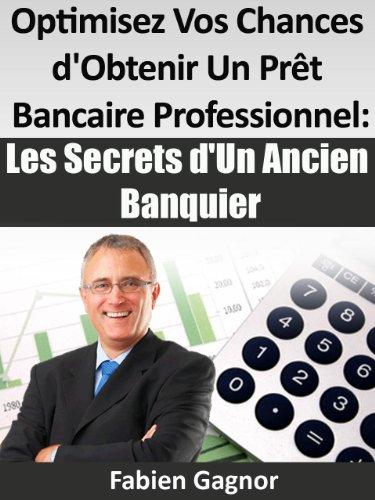 OPTIMISEZ VOS CHANCES D'OBTENIR UN PRET BANCAIRE PROFESSIONNEL : LES SECRETS D'UN ANCIEN BANQUIER.