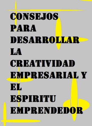 Consejos para desarrollar la creatividad empresarial y el espíritu emprendedor por Eduardo Montesinos