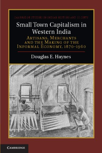 Small Town Capitalism in Western India: Artisans, Merchants, and the Making of the Informal Economy, 1870–1960 (Cambridge Studies in Indian History and Society)