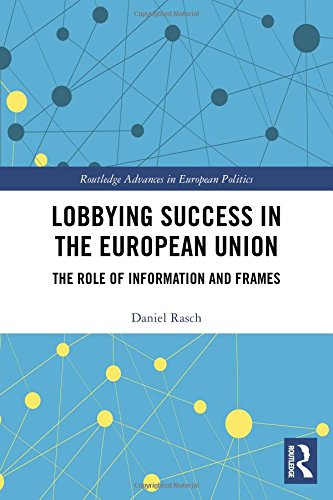 Lobbying Success in the European Union: The Role of Information and Frames (Routledge Advances in European Politics, Band 137)