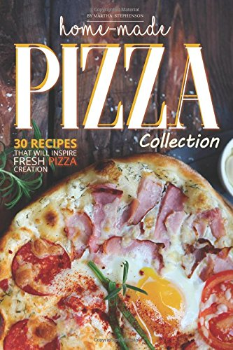 Home-Made Pizza Collection: 30 Recipes That Will Inspire Fresh Pizza Creation