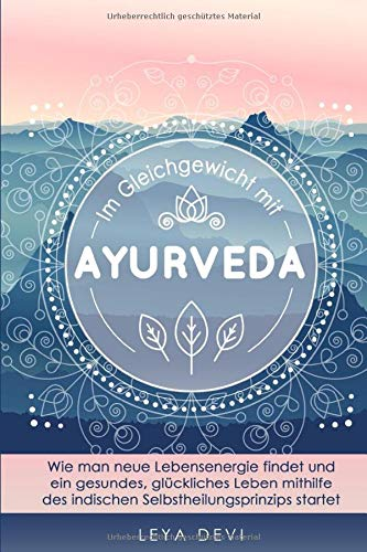 Im Gleichgewicht mit Ayurveda: Wie man neue Lebensenergie findet und ein gesundes, glückliches Leben mithilfe des indischen Selbstheilungsprinzips ... Meditations- und Atemübungen