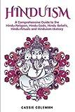 Hinduism: A Comprehensive Guide to the Hindu Religion, Hindu Gods, Hindu Beliefs, Hindu Rituals and Hinduism History