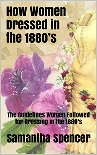 How Women Dressed in the 1880's: The Guidelines Women Followed for Dressing in the 1880's (English Edition) (1880 Womens Fashion)