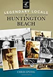 Legendary Locals of Huntington Beach by Chris Epting (2015-03-02)