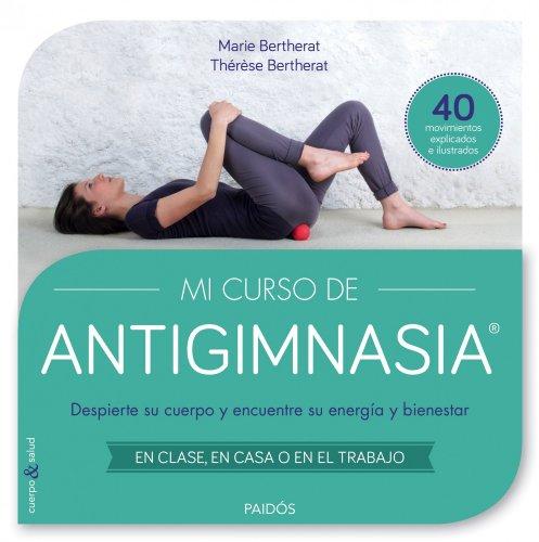 Mi curso de Antigimnasia: Despierte su cuerpo y encuentre su energía y bienestar (Cuerpo y Salud) por Thérèse Bertherat