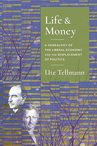 Life and Money: The Genealogy of the Liberal Economy and the Displacement of Politics (Columbia Studies in Political Thought / Political History)