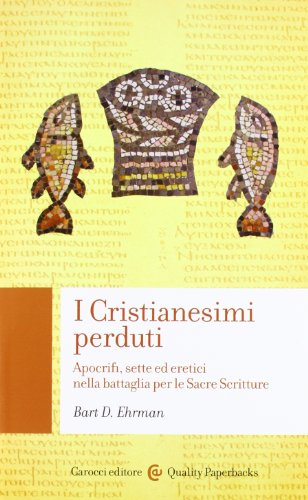 I cristianesimi perduti. Apocrifi, sette ed eretici nella battaglia per le sacre scritture