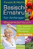 Basische Ernährung für Anfänger: Basenkochbuch für die besten basischen Rezepte und Basenbäder