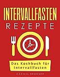 Intervallfasten Rezepte: Das Kochbuch für Intervallfasten (Intervallfasten: Die Diät ohne Jo-Jo Effekt 1)