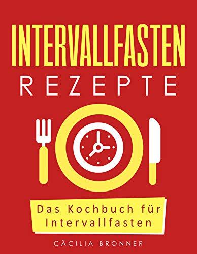 Intervallfasten Rezepte: Das Kochbuch für Intervallfasten (Intervallfasten: Die Diät ohne Jo-Jo...