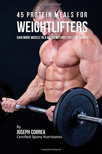 45 Protein Meals for Weightlifters: Gain More Muscle in 4 Weeks without Pills or Shakes by Joseph Correa (Certified Sports Nutritionist) (2015-08-15)