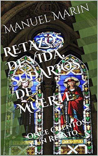 RETAZOS DE VIDA, SUDARIOS DE MUERTE: Once Cuentos y un Relato por Manuel S Marin