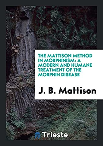 The Mattison Method in Morphinism: A Modern and Humane Treatment of the Morphin Disease