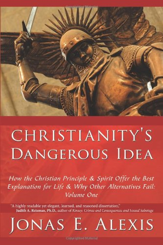 Christianity's Dangerous Idea: How the Christian Principle & Spirit Offer the Best Explanation for Life & Why Other Alternatives Fail: Volume One