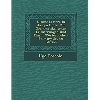 Ultime Lettere Di Jacopo Ortis: Mit Grammatikalischen Erlauterungen Und Einem Worterbuche - Primary Source Edition
