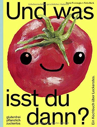 Und was isst du dann?: Ein Kochbuch über Leckerstes. Glutenfrei, pflanzlich, zuckerlos