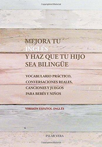 Mejora tu ingles y haz que tu hijo sea bilingue: Vocabulario practico, conversaciones reales, canciones y juegos para bebes y niños por Pilar Vera