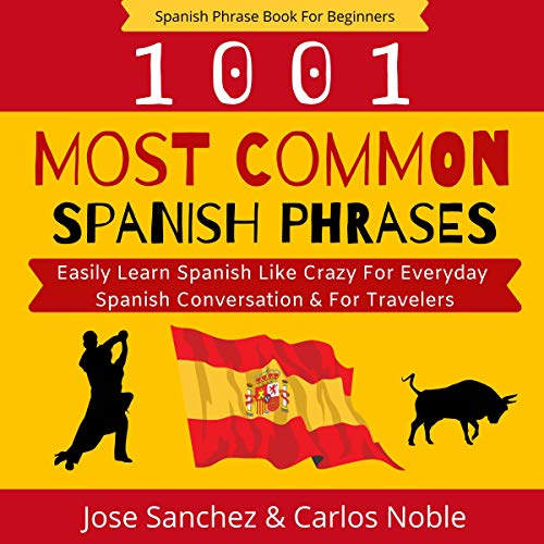 Spanish Phrase Book For Beginners: 1001 Most Common Spanish Phrases For Beginners - Easily Learn Spanish Like Crazy For Everyday Spanish Conversation & ... In Your Car Series 1) (English Edition)