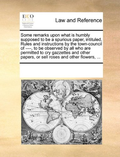 Some remarks upon what is humbly supposed to be a spurious paper, intituled, Rules and instructions by the town-council of ----, to be observed by all ... papers, or sell roses and other flowers, ...